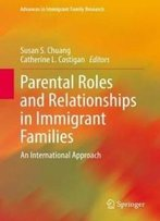 Parental Roles And Relationships In Immigrant Families: An International Approach (Advances In Immigrant Family Research)