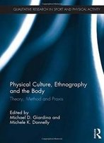 Physical Culture, Ethnography And The Body: Theory, Method And Praxis (Qualitative Research In Sport And Physical Activity)