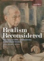 Realism Reconsidered: The Legacy Of Hans J. Morgenthau In International Relations