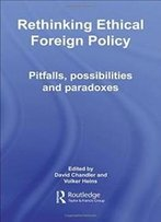 Rethinking Ethical Foreign Policy: Pitfalls, Possibilities And Paradoxes (Routledge Advances In International Relations And Global Politics)