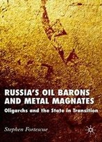Russia's Oil Barons And Metal Magnates: Oligarchs And The State In Transition