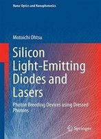 Silicon Light-Emitting Diodes And Lasers: Photon Breeding Devices Using Dressed Photons (Nano-Optics And Nanophotonics)