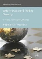 Small Powers And Trading Security: Contexts, Motives And Outcomes (International Political Economy Series)
