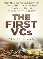 The First Vcs: The Moving True Story Of First World War Heroes: Maurice Dease And Sidney Godley