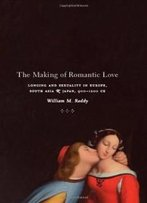 The Making Of Romantic Love: Longing And Sexuality In Europe, South Asia, And Japan, 900-1200 Ce (Chicago Studies In Practices Of Meaning)