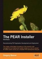 The Pear Installer Manifesto: The Pear Installer Maintainer Shows You The Power Of This Code Management And Deployment System To Revolutionize Your Php Application Development