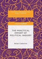 The Practical Import Of Political Inquiry (Political Philosophy And Public Purpose)