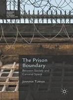 The Prison Boundary: Between Society And Carceral Space (Palgrave Studies In Prisons And Penology)