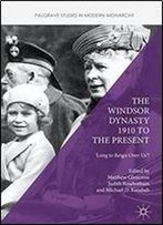 The Windsor Dynasty 1910 To The Present: 'Long To Reign Over Us'? (Palgrave Studies In Modern Monarchy)