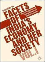 1: Facets Of India's Economy And Her Society Volume I: Recent Economic And Social History And Political Economy