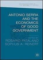 Antonio Serra And The Economics Of Good Government (Palgrave Studies In The History Of Finance)