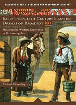 Early-twentieth-century Frontier Dramas On Broadway: Situating The Western Experience In Performing Arts (palgrave Studies In Theatre And Performance History)