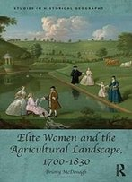 Elite Women And The Agricultural Landscape, 1700–1830 (Studies In Historical Geography)