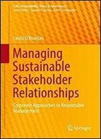 Managing Sustainable Stakeholder Relationships: Corporate Approaches To Responsible Management (Csr, Sustainability, Ethics & Governance)