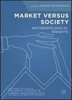 Market Versus Society: Anthropological Insights (Palgrave Studies In Urban Anthropology)