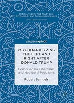 Psychoanalyzing The Left And Right After Donald Trump: Conservatism, Liberalism, And Neoliberal Populisms (critical Theory And Practice In Psychology And The Human Sciences)