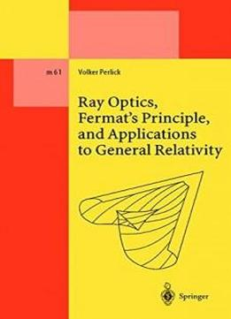 Ray Optics, Fermat's Principle, And Applications To General Relativity