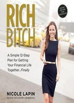 Rich Bitch: A Simple 12-Step Plan For Getting Your Financial Life Together … Finally