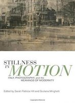 Stillness In Motion: Italy, Photography, And The Meanings Of Modernity (Toronto Italian Studies)