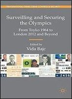 Surveilling And Securing The Olympics: From Tokyo 1964 To London 2012 And Beyond (Transnational Crime, Crime Control And Security)