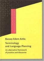 Terminology And Language Planning: An Alternative Framework Of Practice And Discourse (Terminology And Lexicography Research And Practice)