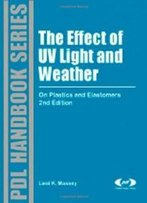 The Effect Of Uv Light And Weather, Second Edition: On Plastics And Elastomers, 2nd Edition (Plastics Design Library)