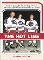 The Hot Line: How The Legendary Trio Of Hull, Hedberg And Nillson Transformed Hockey And Led The Winnipeg Jets To Greatness