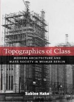 Topographies Of Class: Modern Architecture And Mass Society In Weimar Berlin (Social History, Popular Culture, And Politics In Germany)