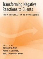 Transforming Negative Reactions To Clients: From Frustration To Compassion