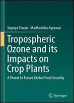 Tropospheric Ozone And Its Impacts On Crop Plants: A Threat To Future Global Food Security
