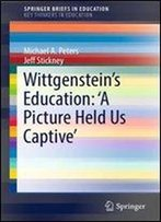 Wittgensteins Education: 'A Picture Held Us Captive (Springerbriefs In Education)