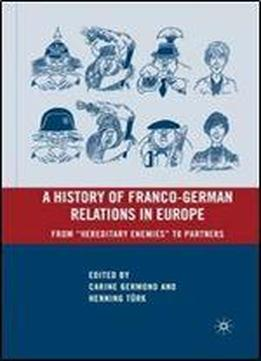A History Of Franco-german Relations In Europe: From Hereditary Enemies To Partners