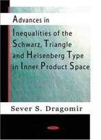 Advances In Inequalities Of The Schwarz, Triangle And Heisenberg Type In Inner Product Spaces