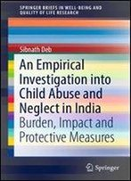 An Empirical Investigation Into Child Abuse And Neglect In India: Burden, Impact And Protective Measures (Springerbriefs In Well-Being And Quality Of Life Research)