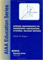 Applied Mathematics In Integrated Navigation Systems (Aiaa Education Series)