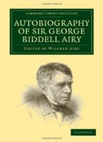 Autobiography Of Sir George Biddell Airy (Cambridge Library Collection - Astronomy)