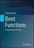 Bent Functions: Fundamentals And Results