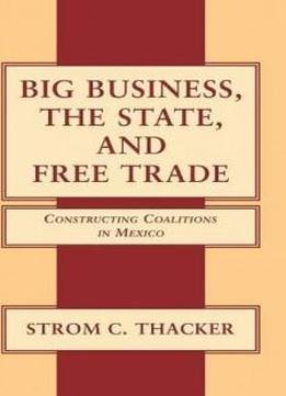 Big Business, The State, And Free Trade: Constructing Coalitions In Mexico