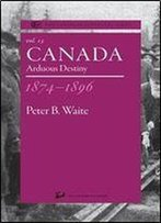 Canada 1874-1896: Arduous Destiny (The Canadian Centenary Series, Volume 13)