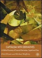 Capitalism With Derivatives: A Political Economy Of Financial Derivatives, Capital And Class