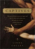 Captives: The Story Of Britain's Pursuit Of Empire And How Its Soldiers And Civilians Were Held Captive By The Dream Of Global Supremacy