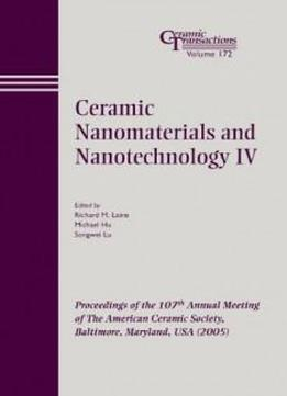 Ceramic Nanomaterials And Nanotechnology Iv: Proceedings Of The 107th Annual Meeting Of The American Ceramic Society, Baltimore, Maryland, Usa 2005, Ceramic Transactions (ceramic Transactions Series)