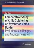 Comparative Study Of Child Soldiering On Myanmar-China Border: Evolutions, Challenges And Countermeasures (Springerbriefs In Criminology)