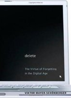 Delete: The Virtue Of Forgetting In The Digital Age