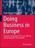 Doing Business In Europe: Economic Integration Processes, Policies, And The Business Environment (Contributions To Management Science)