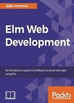 Elm For Web Development: Create Scalable Web Applications By Learning The Elm Programming Language