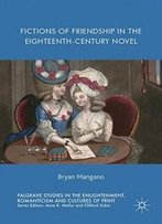 Fictions Of Friendship In The Eighteenth-Century Novel (Palgrave Studies In The Enlightenment, Romanticism And Cultures Of Print)