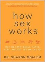 How Sex Works: Why We Look, Smell, Taste, Feel And Act The Way We Do