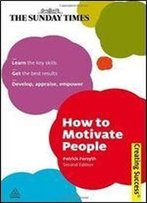 How To Motivate People: Learn The Key Skills Get The Best Results Develop, Appraise, Empower (Sunday Times Creating Success)