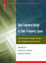 Ideal Sequence Design In Time-Frequency Space: Applications To Radar, Sonar, And Communication Systems (Applied And Numerical Harmonic Analysis)